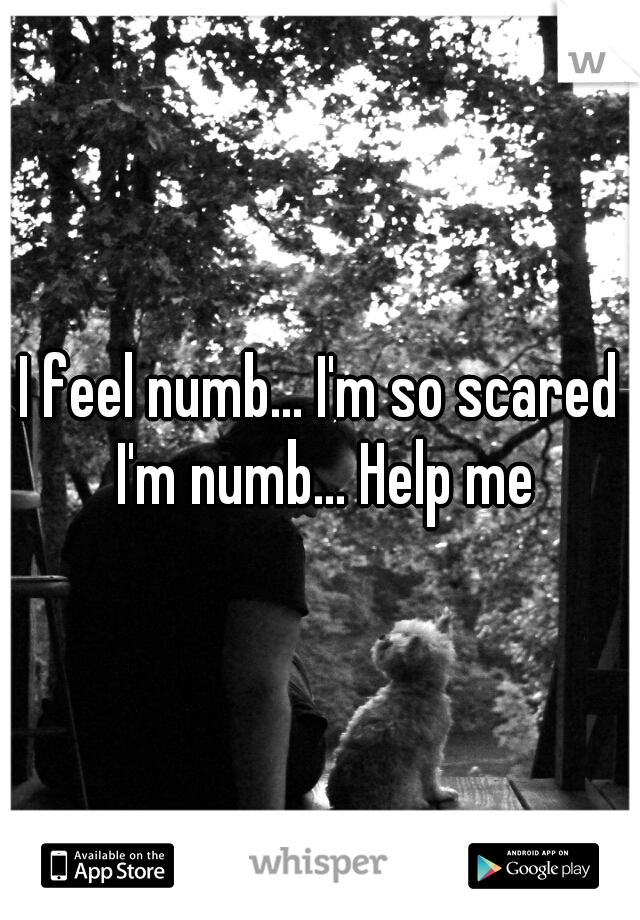 I feel numb... I'm so scared I'm numb... Help me