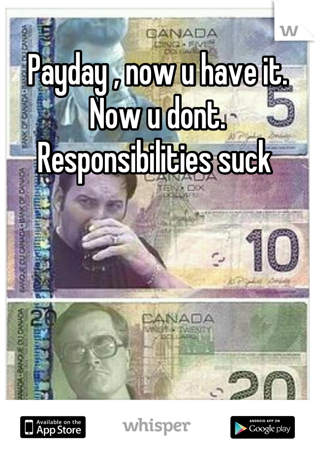 Payday , now u have it. Now u dont. Responsibilities suck