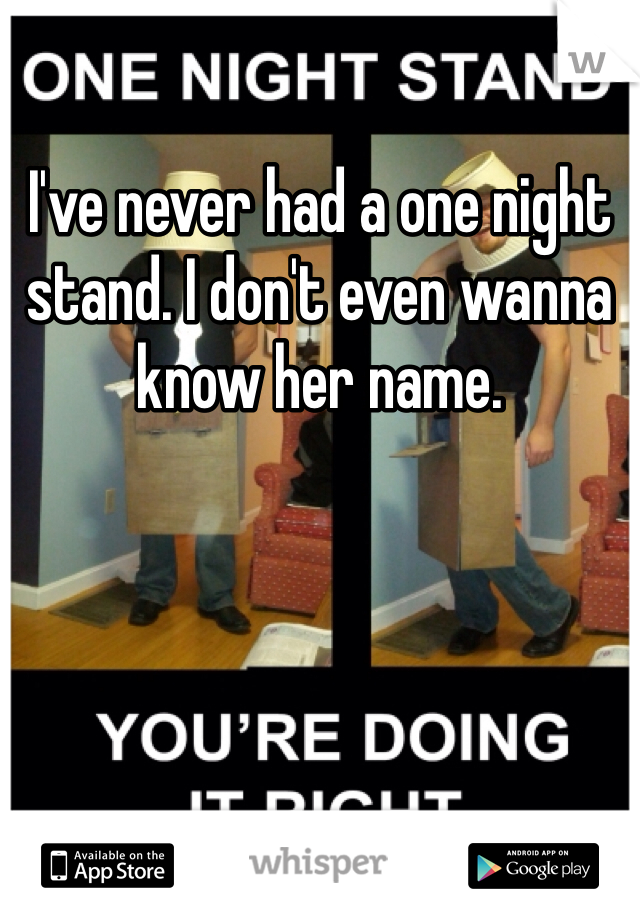 I've never had a one night stand. I don't even wanna know her name.