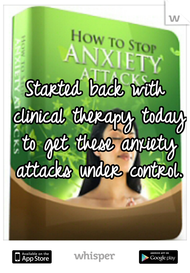 Started back with clinical therapy today to get these anxiety attacks under control.