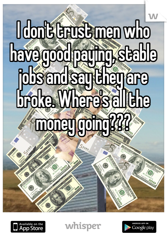 I don't trust men who have good paying, stable jobs and say they are broke. Where's all the money going???