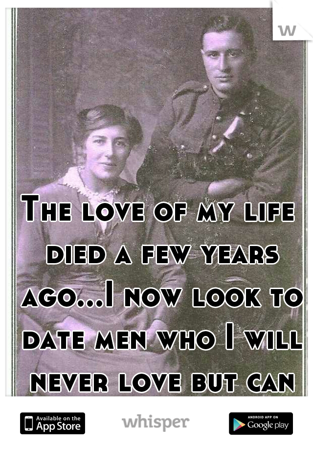 The love of my life died a few years ago...I now look to date men who I will never love but can take care of me.