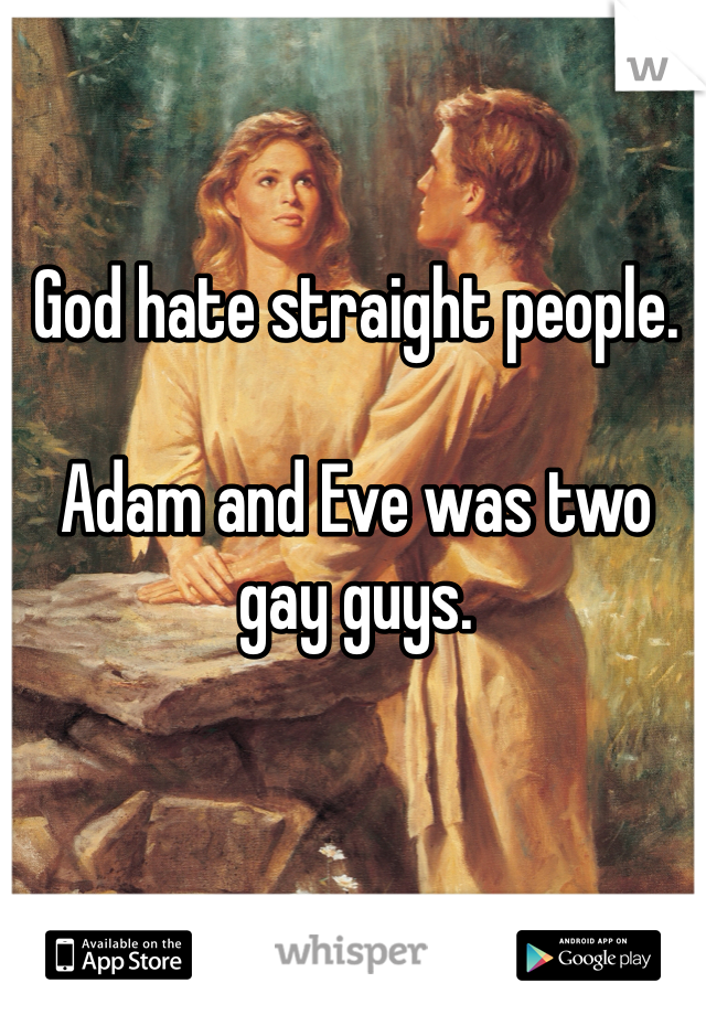 God hate straight people.   Adam and Eve was two gay guys.