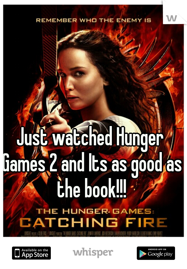 Just watched Hunger Games 2 and Its as good as the book!!!