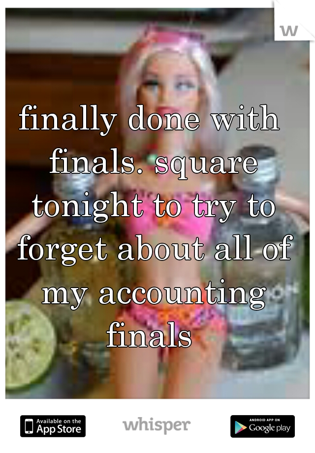 finally done with finals. square tonight to try to forget about all of my accounting finals