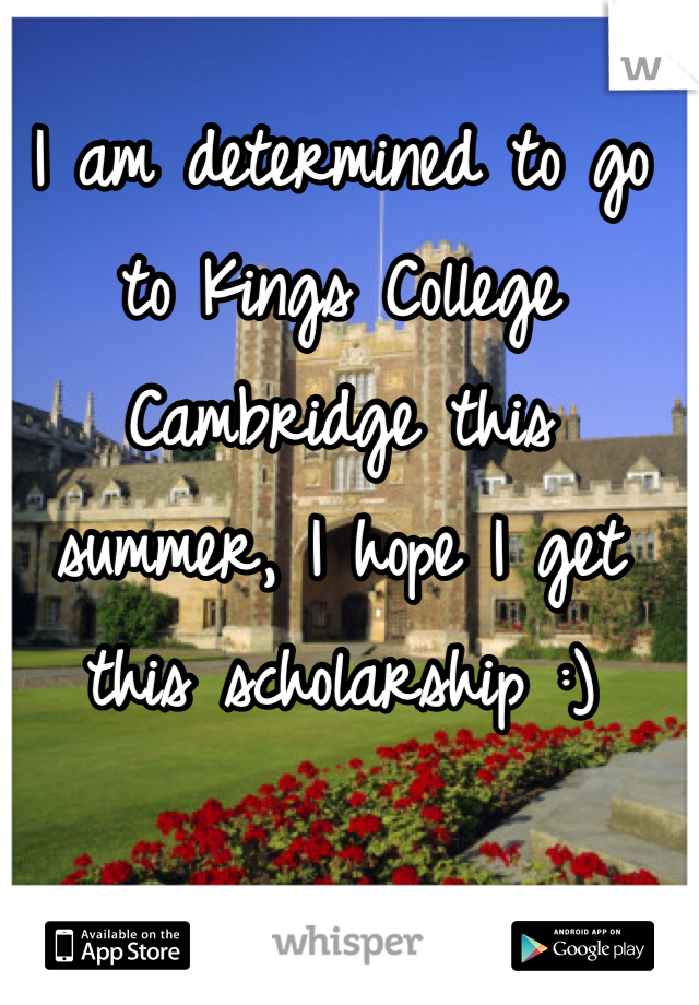 I am determined to go to Kings College Cambridge this summer, I hope I get this scholarship :)