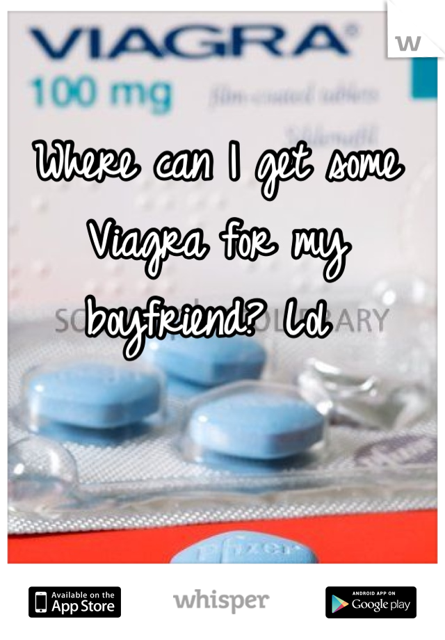 Where can I get some Viagra for my boyfriend? Lol