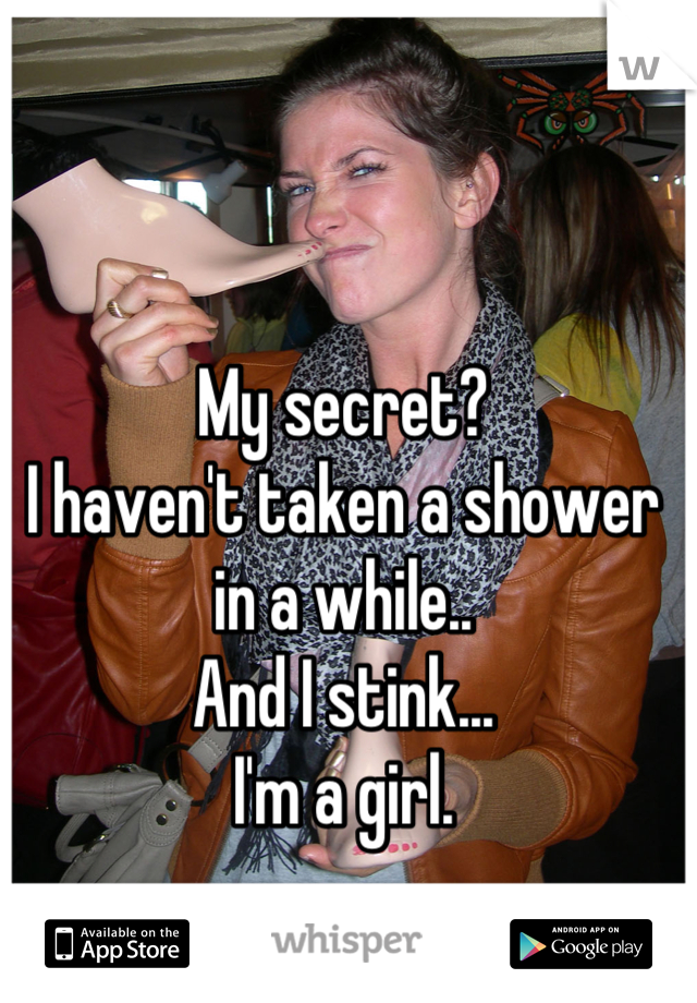 My secret? I haven't taken a shower in a while.. And I stink... I'm a girl.