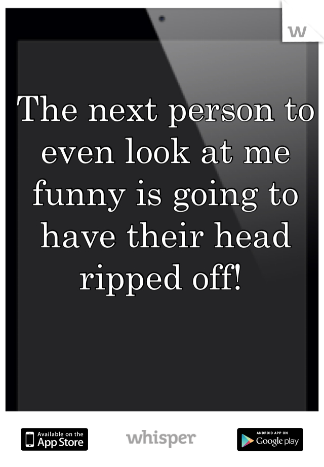 The next person to even look at me funny is going to have their head ripped off!