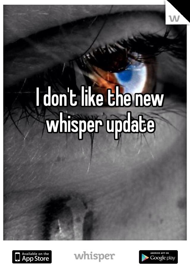 I don't like the new whisper update