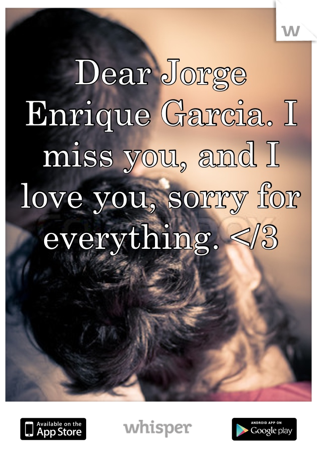 Dear Jorge Enrique Garcia. I miss you, and I love you, sorry for everything. </3