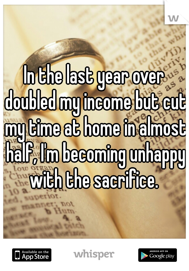 In the last year over doubled my income but cut my time at home in almost half, I'm becoming unhappy with the sacrifice.