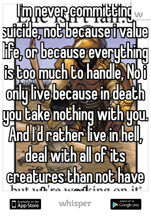 I'm never committing suicide, not because i value life, or because everything is too much to handle, No i only live because in death you take nothing with you. And I'd rather live in hell, deal with all of its creatures than not have her with me