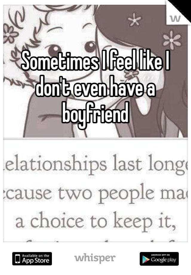 Sometimes I feel like I don't even have a boyfriend