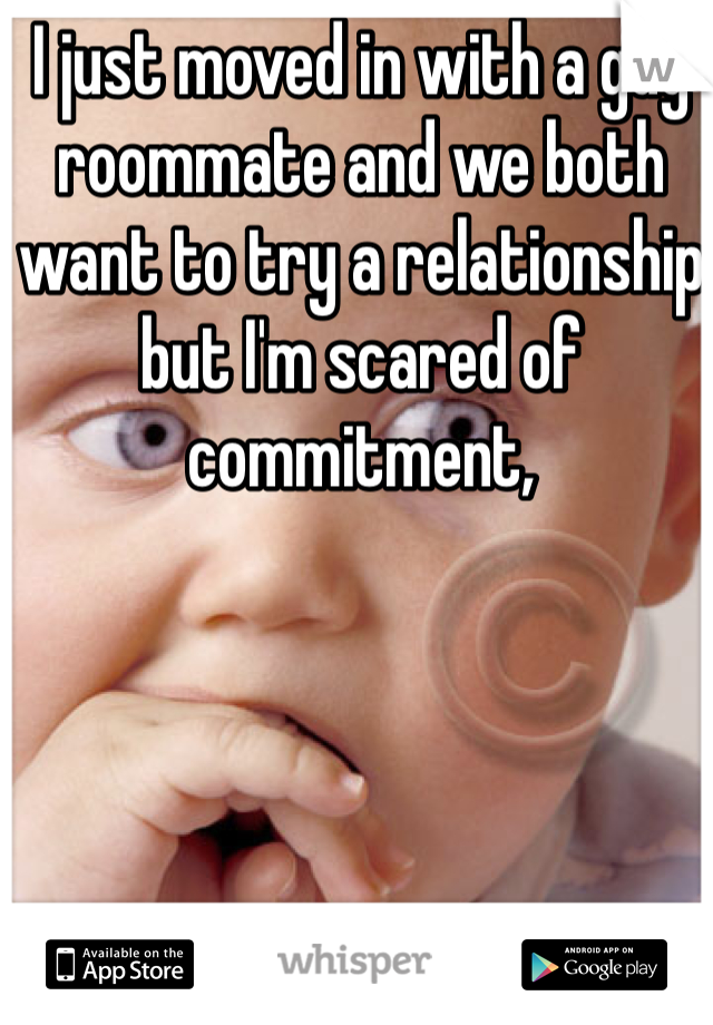 I just moved in with a guy roommate and we both want to try a relationship but I'm scared of commitment,