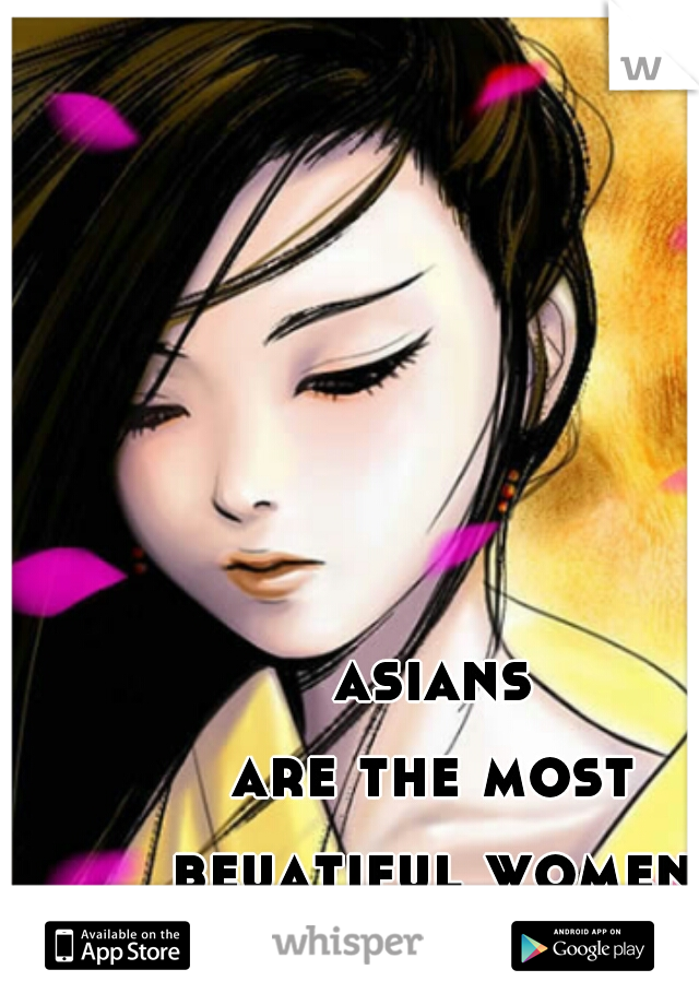 asians  are the most  beuatiful women  to me :)