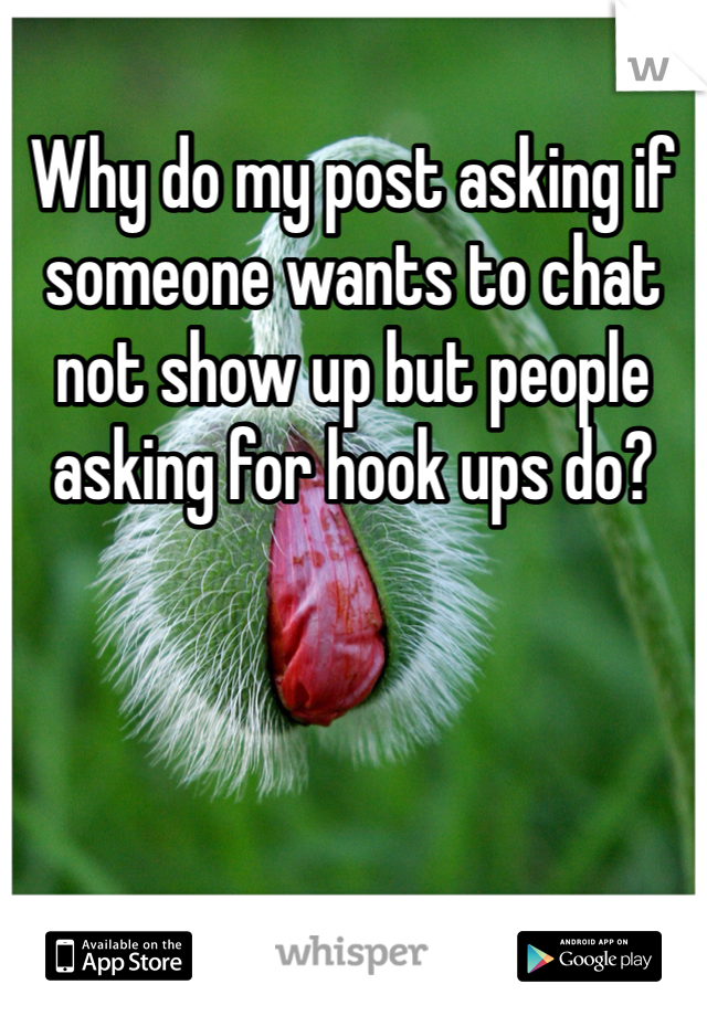 Why do my post asking if someone wants to chat not show up but people asking for hook ups do?