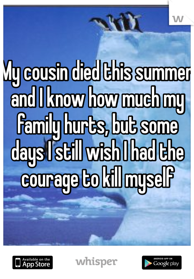 My cousin died this summer and I know how much my family hurts, but some days I still wish I had the courage to kill myself