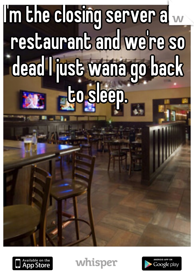 I'm the closing server at a restaurant and we're so dead I just wana go back to sleep.
