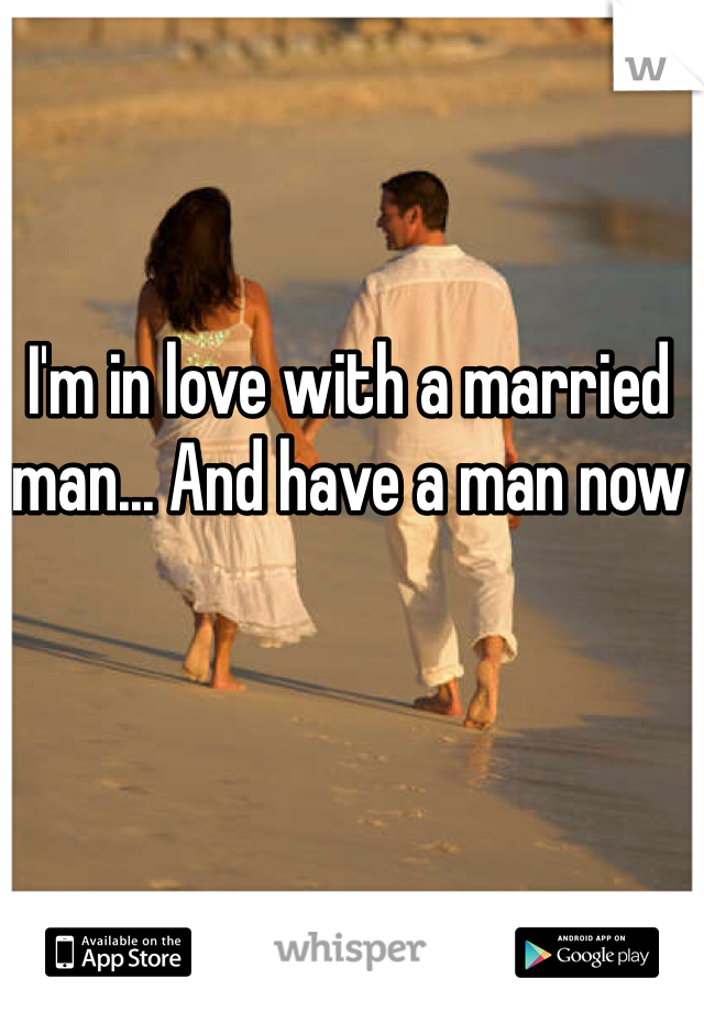 I'm in love with a married man... And have a man now