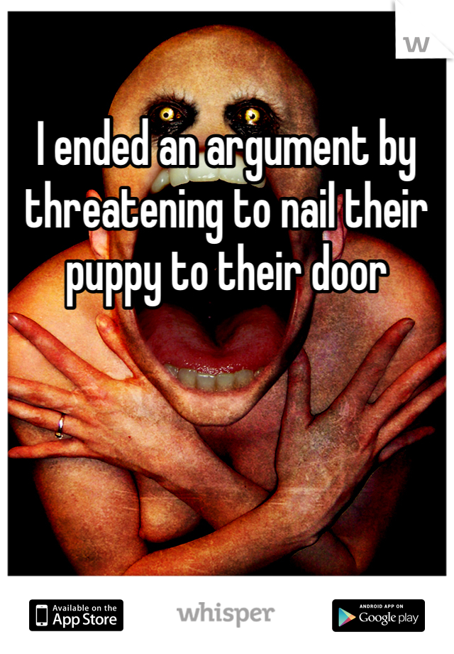 I ended an argument by threatening to nail their puppy to their door