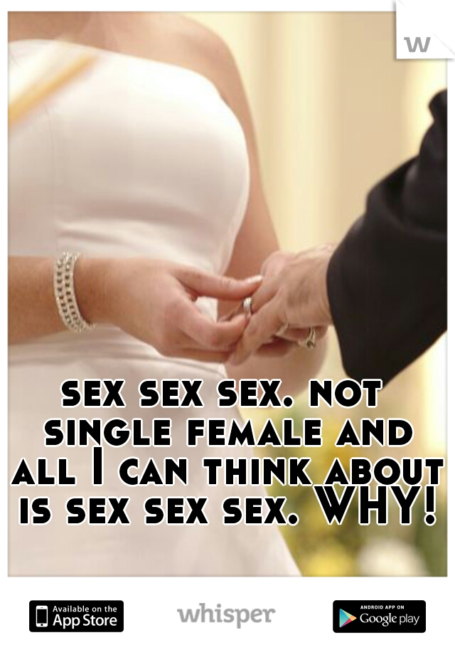 sex sex sex. not single female and all I can think about is sex sex sex. WHY!?