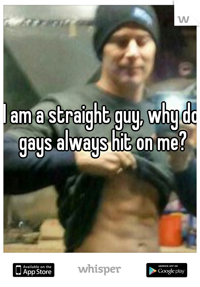 I am a straight guy, why do gays always hit on me?