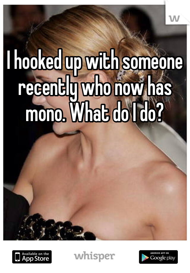 I hooked up with someone recently who now has mono. What do I do?