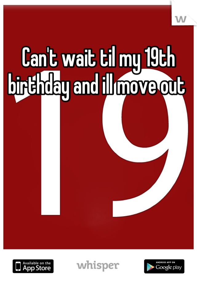 Can't wait til my 19th birthday and ill move out