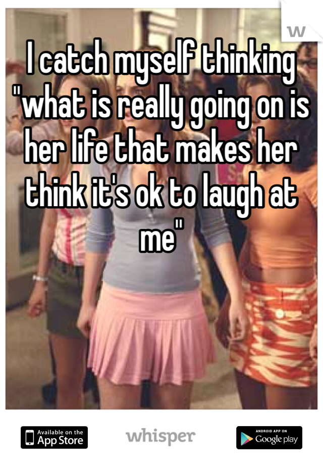 "I catch myself thinking ""what is really going on is her life that makes her think it's ok to laugh at me"""