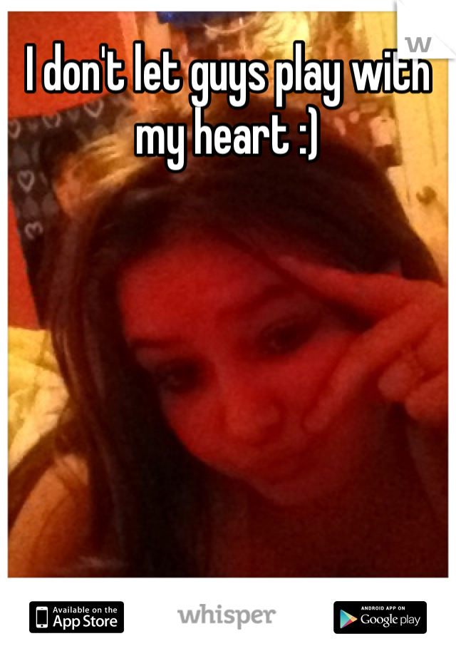 I don't let guys play with my heart :)