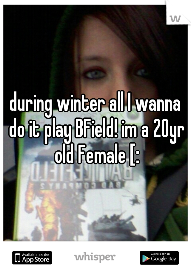 during winter all I wanna do it play BField! im a 20yr old Female [: