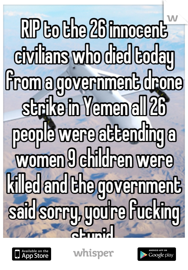 RIP to the 26 innocent civilians who died today from a government drone strike in Yemen all 26 people were attending a women 9 children were killed and the government said sorry, you're fucking stupid.