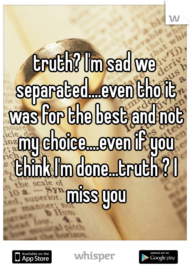 truth? I'm sad we separated....even tho it was for the best and not my choice....even if you think I'm done...truth ? I miss you