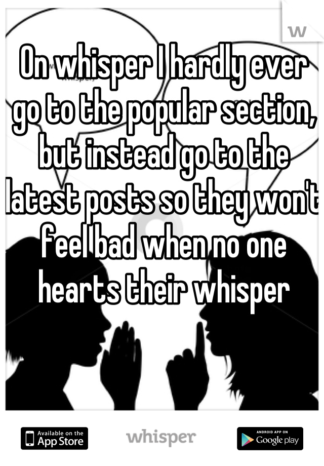 On whisper I hardly ever go to the popular section, but instead go to the latest posts so they won't feel bad when no one hearts their whisper