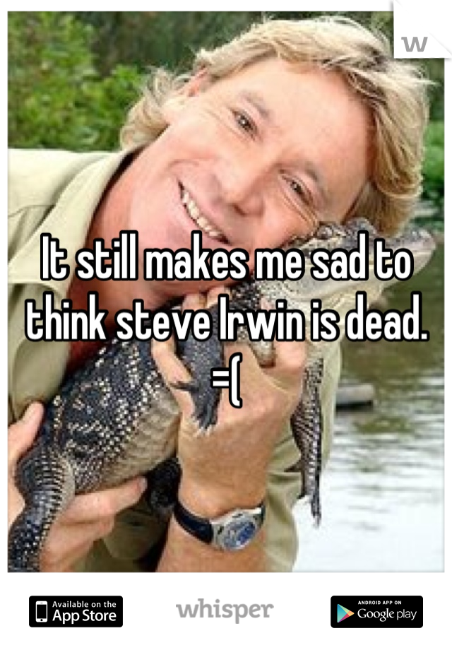 It still makes me sad to think steve Irwin is dead.  =(