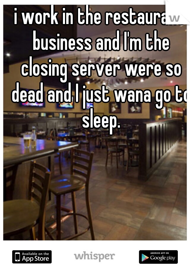 i work in the restaurant business and I'm the closing server were so dead and I just wana go to sleep.