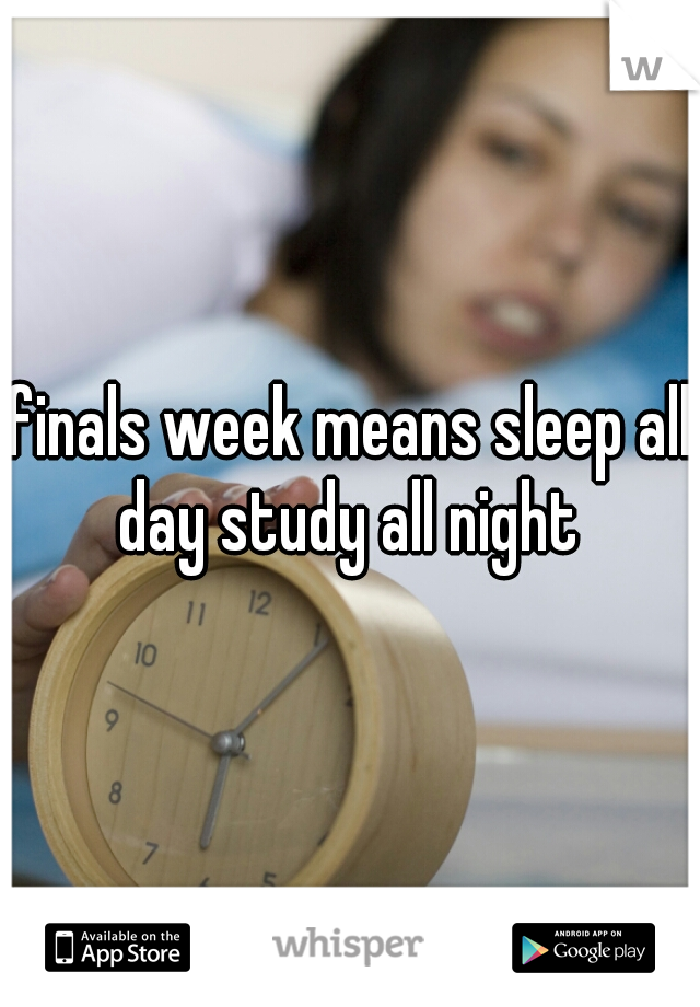 finals week means sleep all day study all night
