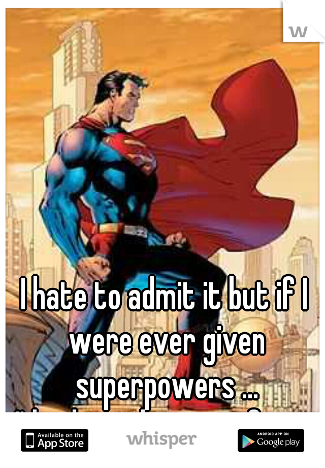I hate to admit it but if I were ever given superpowers ... I'd rule with an iron fist.