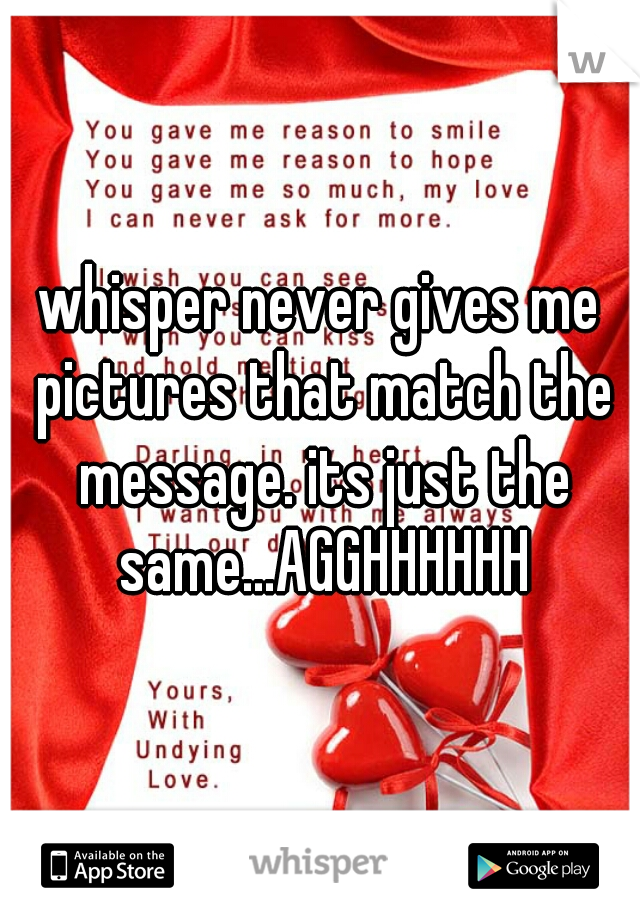 whisper never gives me pictures that match the message. its just the same...AGGHHHHHH