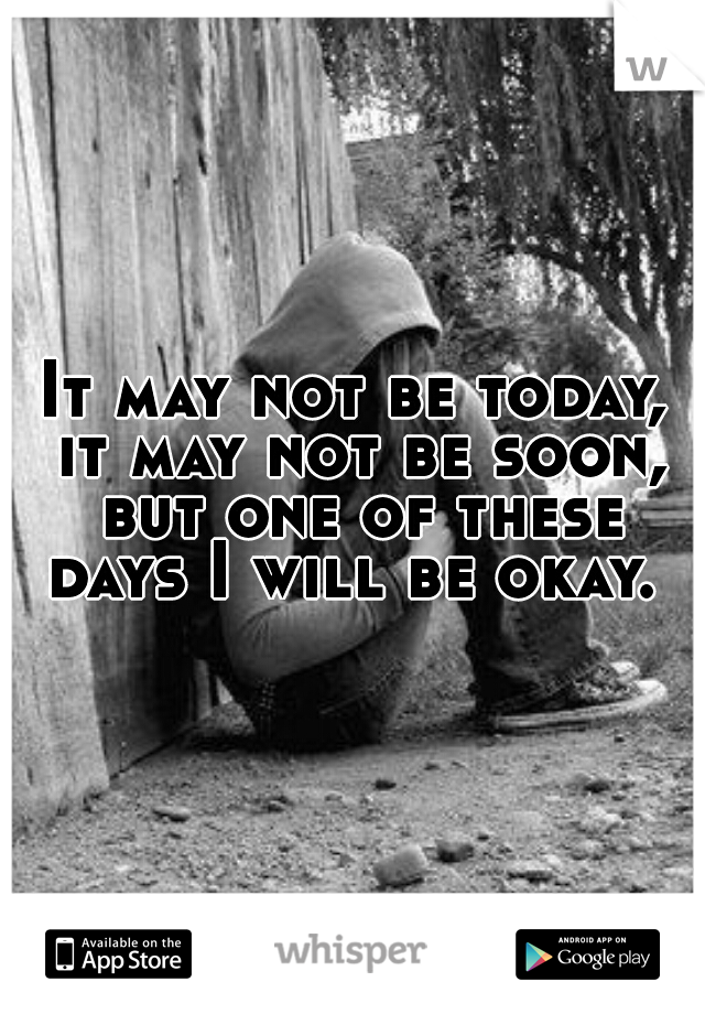 It may not be today, it may not be soon, but one of these days I will be okay.