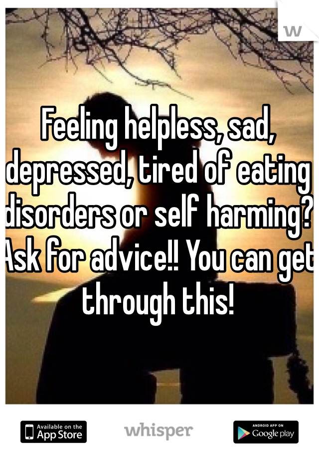 Feeling helpless, sad, depressed, tired of eating disorders or self harming? Ask for advice!! You can get through this!