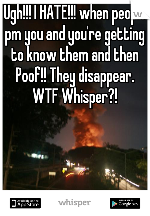 Ugh!!! I HATE!!! when people pm you and you're getting to know them and then Poof!! They disappear. WTF Whisper?!