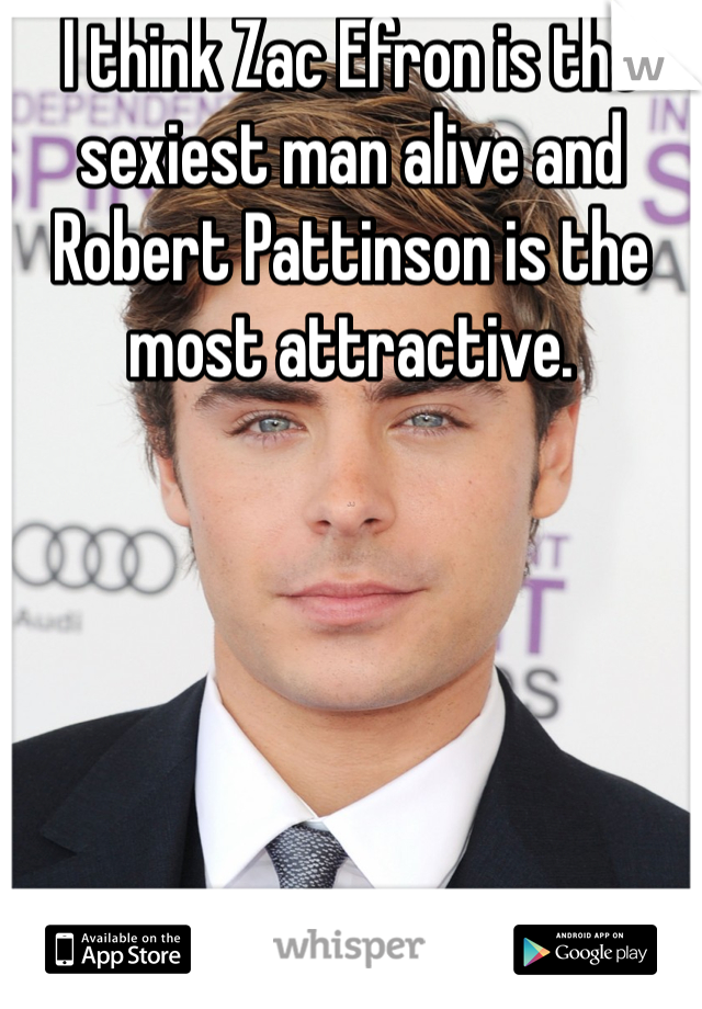 I think Zac Efron is the sexiest man alive and Robert Pattinson is the most attractive.