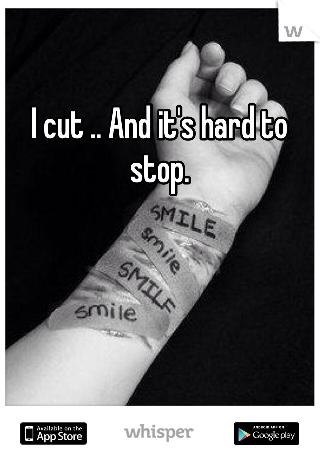 I cut .. And it's hard to stop.