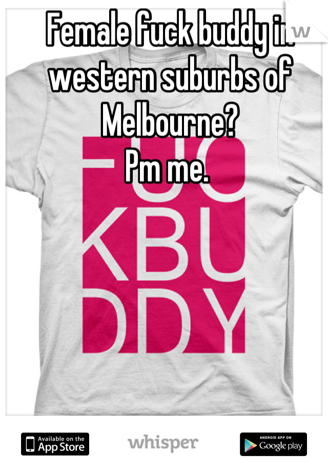 Female fuck buddy in western suburbs of Melbourne?  Pm me.