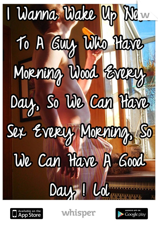 I Wanna Wake Up Next To A Guy Who Have Morning Wood Every Day, So We Can Have Sex Every Morning, So We Can Have A Good Day ! Lol