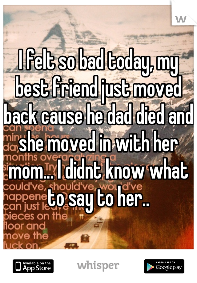 I felt so bad today, my best friend just moved back cause he dad died and she moved in with her mom... I didnt know what to say to her..