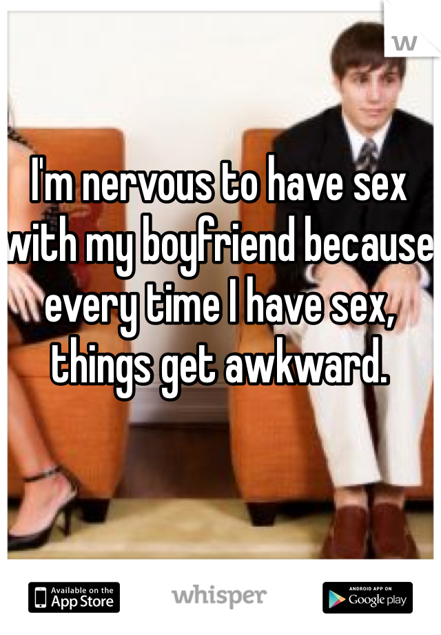 I'm nervous to have sex with my boyfriend because every time I have sex, things get awkward.
