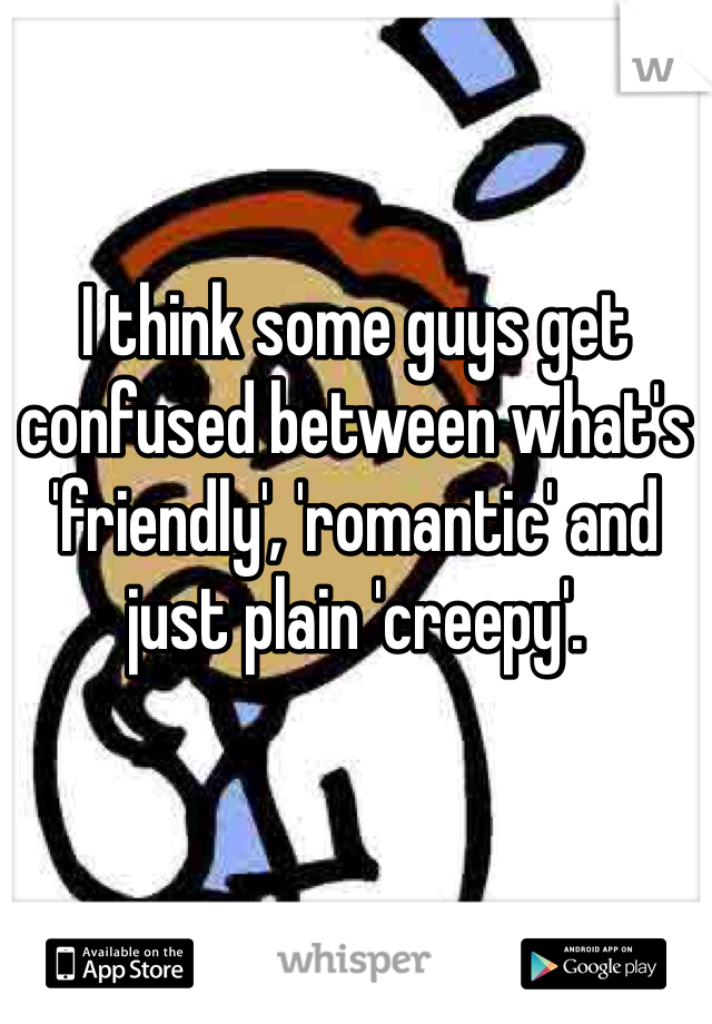I think some guys get confused between what's 'friendly', 'romantic' and just plain 'creepy'.